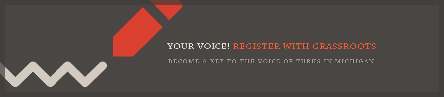 Your voice! Register with grassroots and become a key to the voice of Turks in Michigan